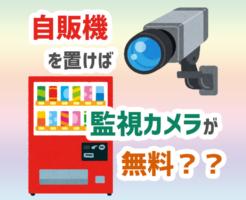 自販機を置けば監視カメラが無料??